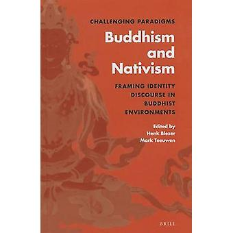 Challenging Paradigms Buddhism and Nativism Framing Identity Discourse in Buddhist Environments by Volume editor Mark Teeuwen Volume editor Henk Blezer