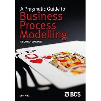 A Pragmatic Guide to Business Process Modelling 2nd Ed by Holt & Jon