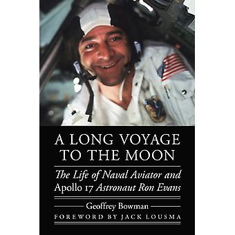 A Long Voyage to the Moon  The Life of Naval Aviator and Apollo 17 Astronaut Ron Evans by Geoffrey Bowman & Foreword by Jack R Lousma