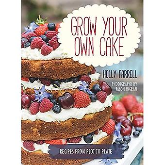 Grow Your Own Cake: Recipes from Plot to Plate