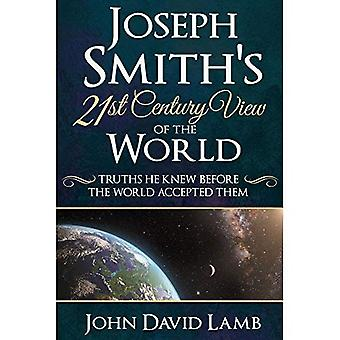 Joseph Smith's 21st Century� View of the World: Truths� He Knew Before the World Accepted Them