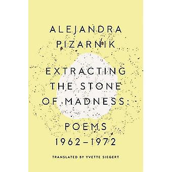 Extracting the Stone of Madness  Poems 1962  1972 by Alejandra Pizarnik & Translated by Yvette Siegert