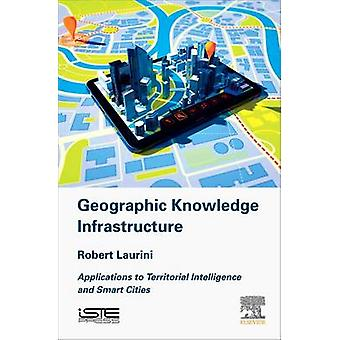 Geographic Knowledge Infrastructure Applications to Territorial Intelligence and Smart Cities by Laurini & Robert