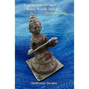 Vegetarian recipes from South India  Like mother makes 2nd edition by Shankar & Madhuram