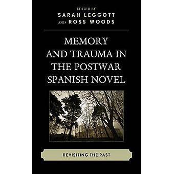 Memory and Trauma in the Postwar Spanish Novel Revisiting the Past by Leggott & Sarah