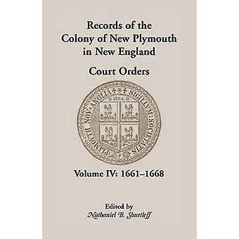 Records of the Colony of New Plymouth in New England Court Orders Volume IV 16611668 by Shurtleff & Nathaniel B.