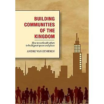 Building Communities of the Kingdom How to work with others to build great spaces and places by Van Eymeren & Andr