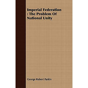 Imperial Federation  The Problem Of National Unity by Parkin & George Robert