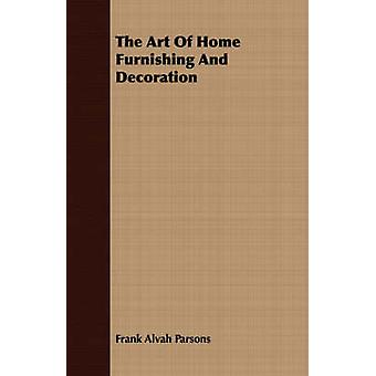 The Art Of Home Furnishing And Decoration by Parsons & Frank Alvah