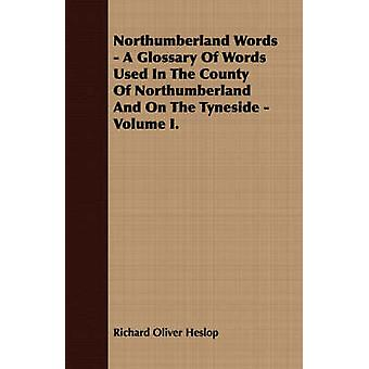 Northumberland Words  A Glossary Of Words Used In The County Of Northumberland And On The Tyneside  Volume I. by Heslop & Richard Oliver