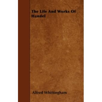 The Life And Works Of Handel by Whittingham & Alfred