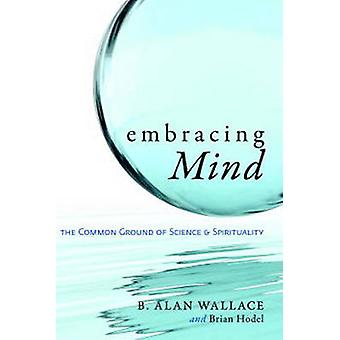 Embracing MindThe Common Ground of Science and Spirituality by Wallace & B. Alan