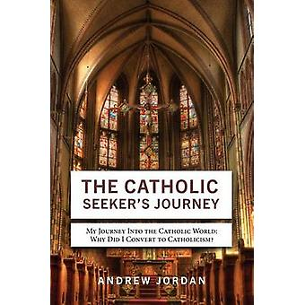 The Catholic Seekers Journey My Journey Into the Catholic World by Jordan & Andrew