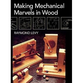 Making Mechanical Marvels In Wood by Levy & Raymond