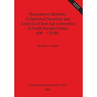 Quantitative Identities A Statistical Summary and Analysis of Iron Age Cemeteries in NorthEastern France 600130 BC by Evans & Thomas L.