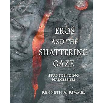 Eros and the Shattering Gaze Transcending Narcissism by Kimmel & Kenneth A.