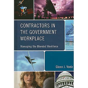 Contractors in the Government Workplace Managing the Blended Workforce by Voelz & Glenn J.
