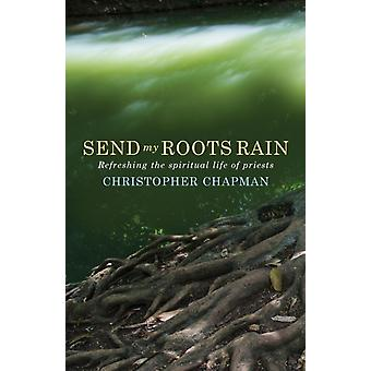 Send My Roots Rain Refreshing the spiritual life of priests by Chapman & Christopher