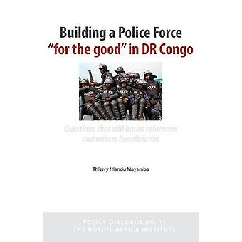 Building a Police Force for the Good in Dr Congo. Questions That Still Haunt Reformers and Reform Beneficiaries by Nlandu Mayamba & Thierry