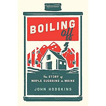 Boiling Off - Maple Sugaring in Maine by John Hodgkins - 9781608936847