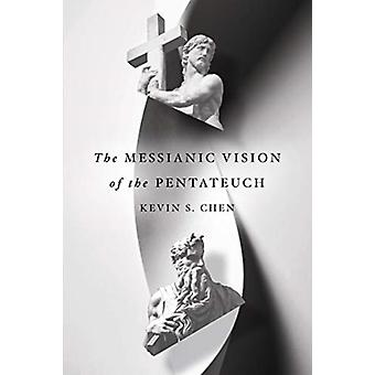The Messianic Vision of the Pentateuch by Kevin S Chen