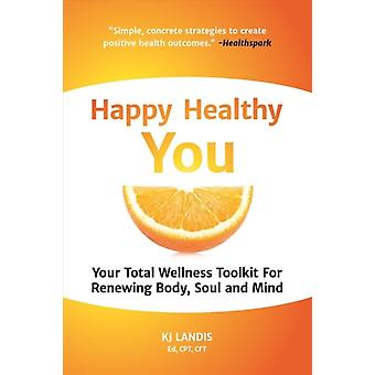 Happy Healthy You  Your Total Wellness Toolkit for Renewing Body Soul and Mind by Kj Landis