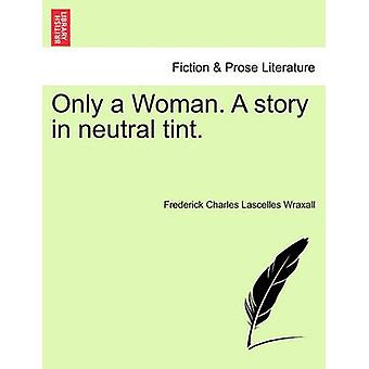 Only a Woman. A story in neutral tint. Vol. III. by Wraxall & Frederick Charles Lascelles