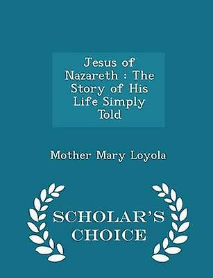 Jesus of Nazareth  The Story of His Life Simply Told  Scholars Choice Edition by Loyola & Mother Mary