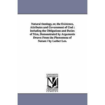 Natural theology or the Existence Attributes and Government of God  including the Obligations and Duties of Men Demonstrated by Arguments Drawn From the Phenomena of Nature  by Luther Lee. by Lee & Luther