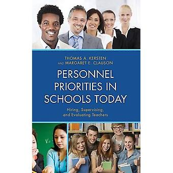 Personnel Priorities in Schools Today Hiring Supervising and Evaluating Teachers by Kersten & Thomas A.