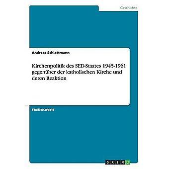 Kirchenpolitik des SEDStaates 19451961 gegenber der katholischen Kirche und Deren reaktion av Schlattmann & Andreas