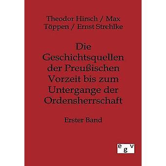 Die Geschichtsquellen der Preuischen Vorzeit bis zum Untergange der Ordensherrschaft Hirsch & Theodor