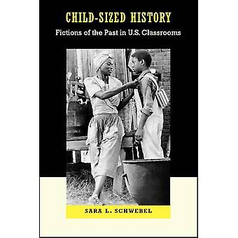 Child-Sized History - Fictions of the Past in U.S. Classrooms by Sara
