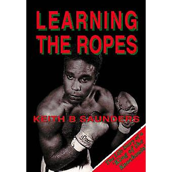Learning the Ropes - The Life Story of a 'King of the Knockouts' by Ke