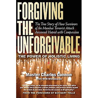 Forgiving the Unforgivable - The Power of Holistic Living by Charles C