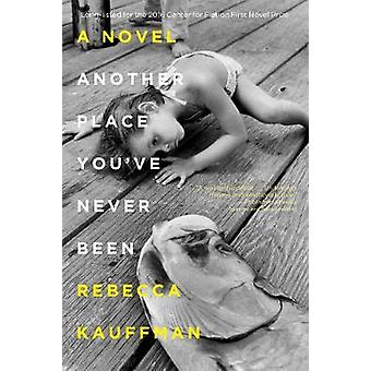 Another Place You've Never Been - A Novel by Rebecca Kauffman - 978164