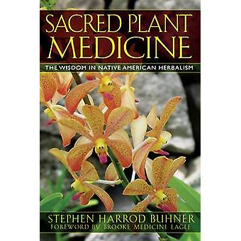 Sacred Plant Medicine  The Wisdom in Native American Herbalism by Stephen Harrod Buhner