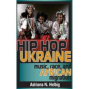 Hip HOP Ukraine: Music, Race, and African Migration (Ethnomusicology Multimedia)