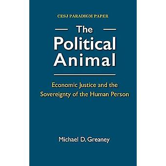 The Political Animal Economic Justice and the Sovereignty of the Human Person by Greaney & Michael D.