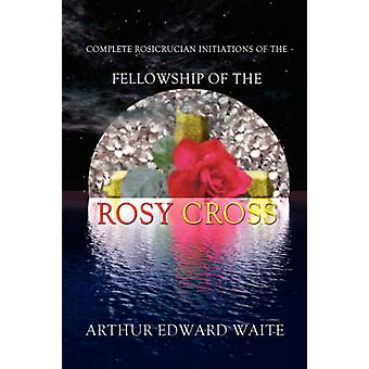 Complete Rosicrucian Initiations of the Fellowship of the Rosy Cross by Arthur Edward Waite Founder of the Holy Order of the Golden Dawn by Waite & Edward Arthur