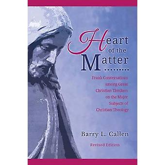 Heart of the Matter Frank Conversations among Great Christian Thinkers and the Major Subjects of Christian Theology by Callen & Barry L.