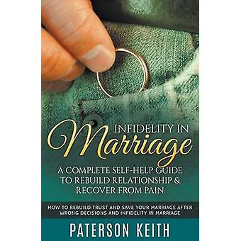 Infidelity in Marriage A Complete SelfHelp Guide to Rebuild Relationship  Recover from Pain How to Rebuild Trust and Save Your Marriage after Wrong Decisions and Infidelity in Marriage by Keith & Paterson