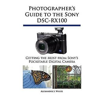 Photographers Guide to the Sony DSCRX100 by White & Alexander S.