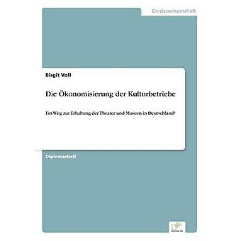 Die konomisierung der KulturbetriebeEin Weg zur Erhaltung der Theater und Museen in Deutschland by Voll & Birgit