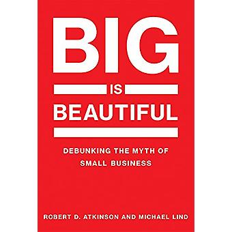 Big Is Beautiful - Debunking the Myth of Small Business by Robert D. A