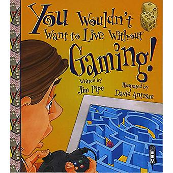You Wouldn't Want To Live Without Gaming! by Jim Pipe - 9781912537075