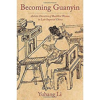 Becoming Guanyin - Artistic Devotion of Buddhist Women in Late Imperia