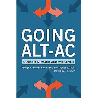 Going Alt-Ac - A Guide to Alternative Academic Careers by Kathryn E. L
