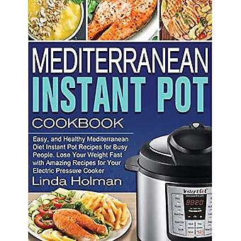 Mediterranean Instant Pot Cookbook: Easy, and Healthy Mediterranean Diet Instant Pot Recipes for Busy People. Lose Your Weight Fast with Amazing Recipes for Your Electric Pressure Cooker