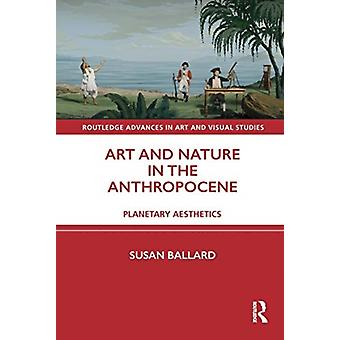Art and Nature in the Anthropocene by Susan University of Wollongong Ballard